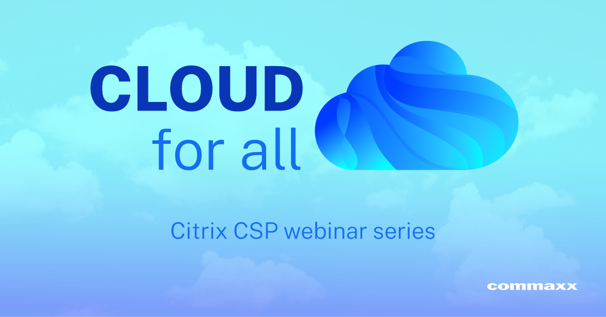 CLOUD for all: a Citrix CSP webinar series by Commaxx